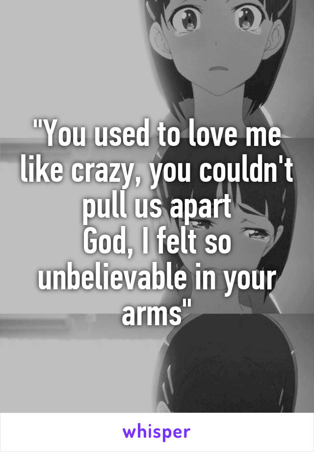"""""""You used to love me like crazy, you couldn't pull us apart God, I felt so unbelievable in your arms"""""""