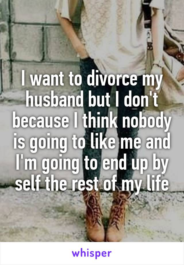 I want to divorce my husband but I don't because I think nobody is going to like me and I'm going to end up by self the rest of my life