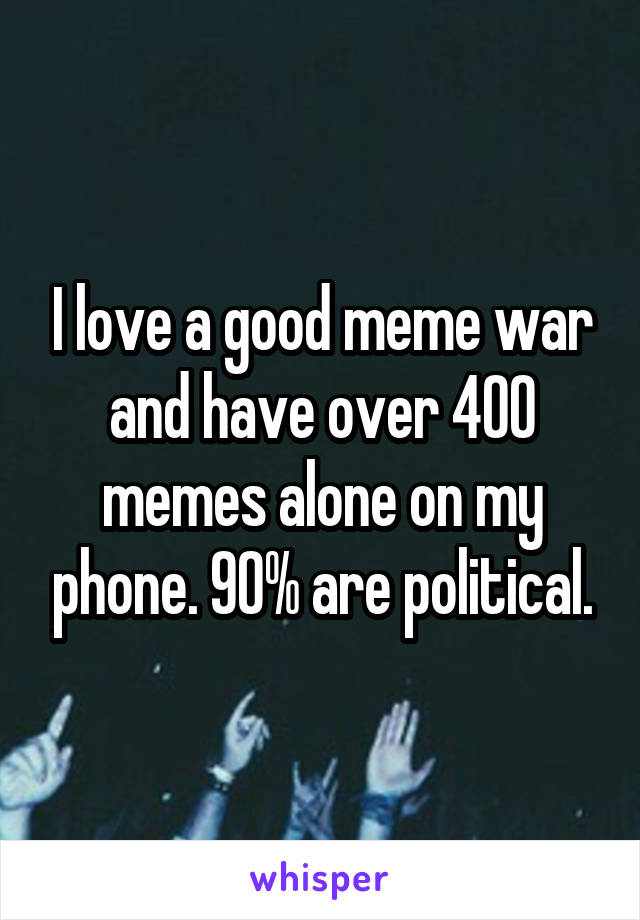I love a good meme war and have over 400 memes alone on my phone. 90% are political.