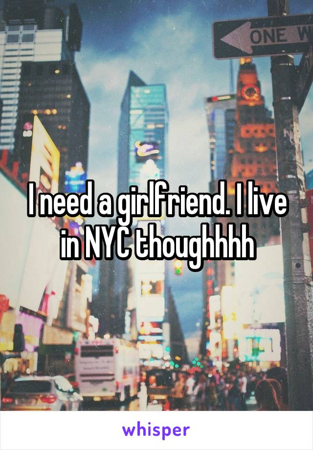 I need a girlfriend. I live in NYC thoughhhh