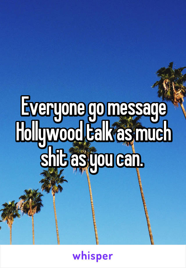 Everyone go message Hollywood talk as much shit as you can.