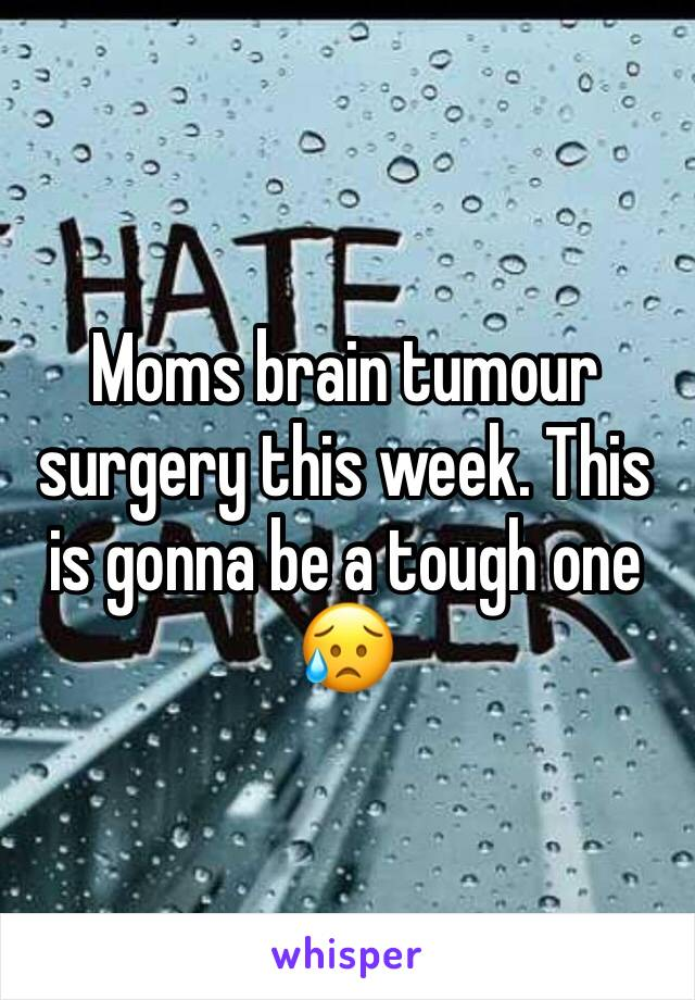 Moms brain tumour surgery this week. This is gonna be a tough one 😥