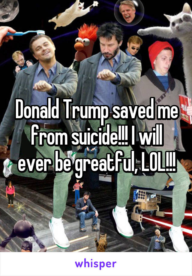 Donald Trump saved me from suicide!!! I will ever be greatful, LOL!!!