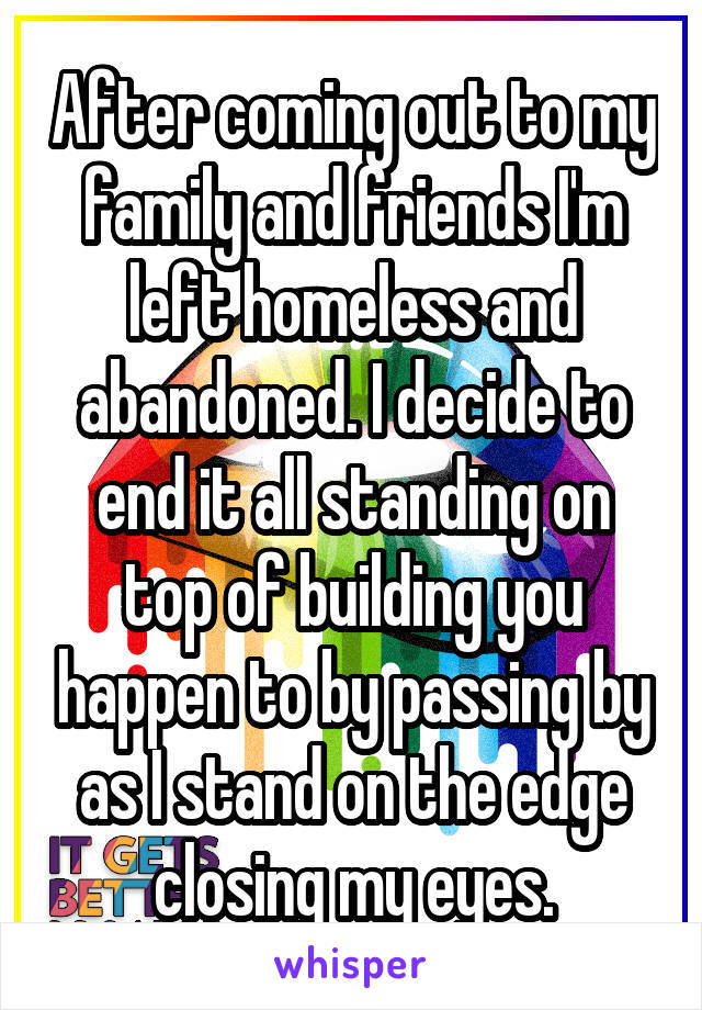 After coming out to my family and friends I'm left homeless and abandoned. I decide to end it all standing on top of building you happen to by passing by as I stand on the edge closing my eyes.