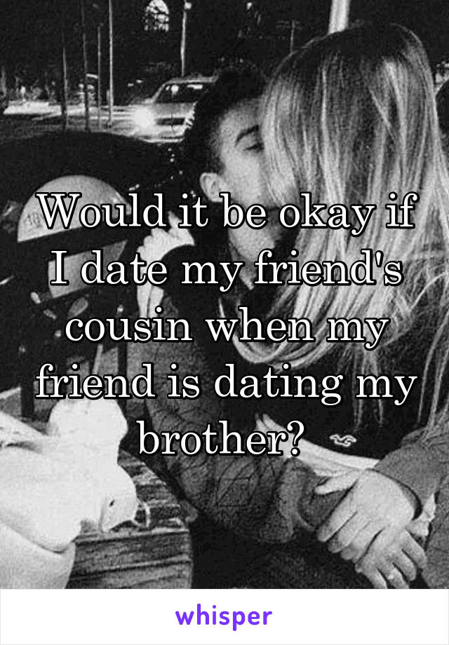 Would it be okay if I date my friend's cousin when my friend is dating my brother?