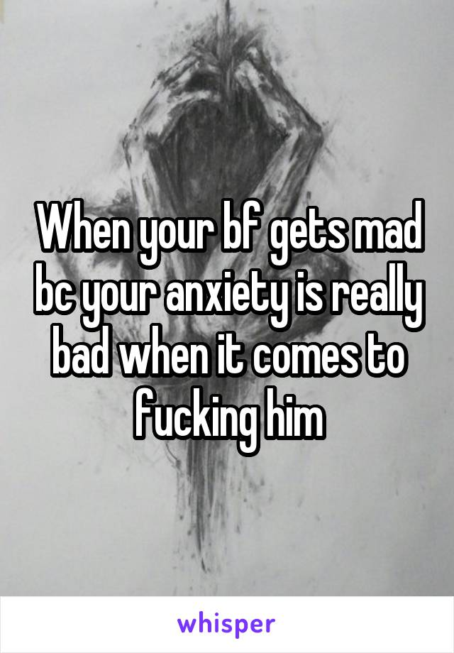 When your bf gets mad bc your anxiety is really bad when it comes to fucking him