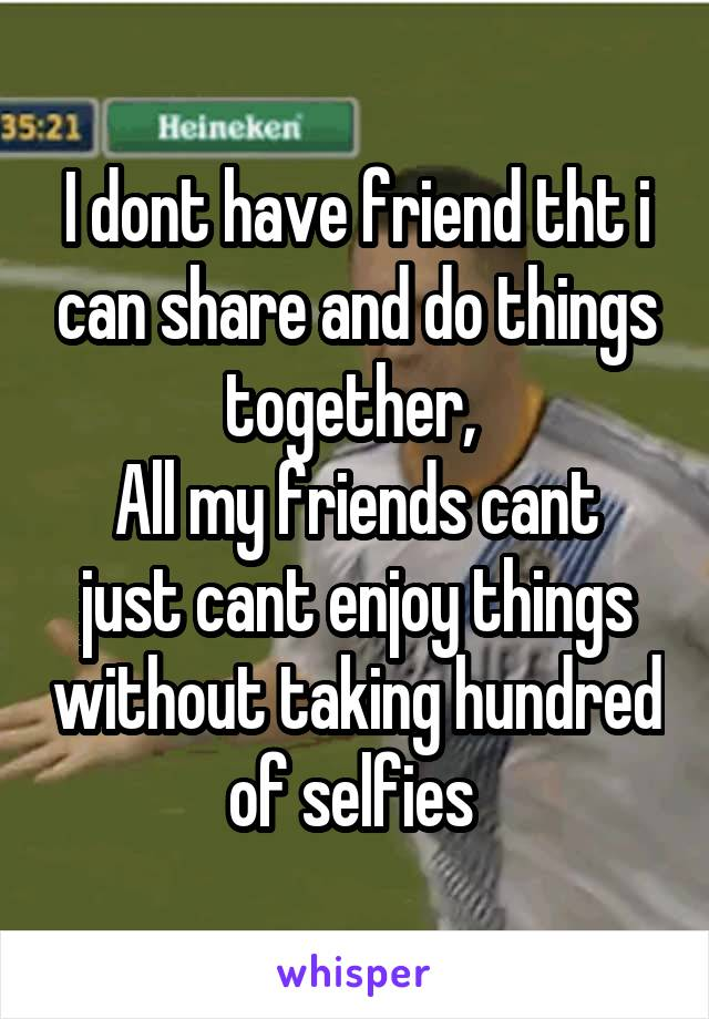 I dont have friend tht i can share and do things together,  All my friends cant just cant enjoy things without taking hundred of selfies
