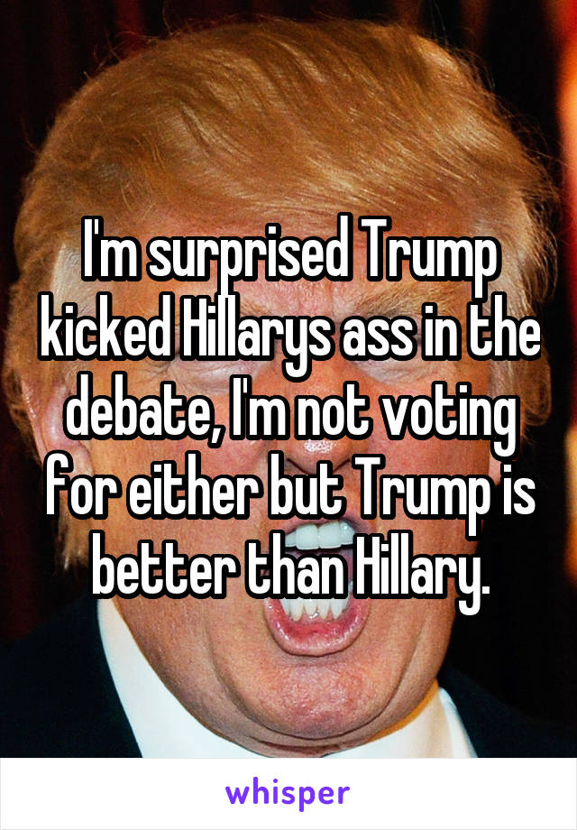 I'm surprised Trump kicked Hillarys ass in the debate, I'm not voting for either but Trump is better than Hillary.