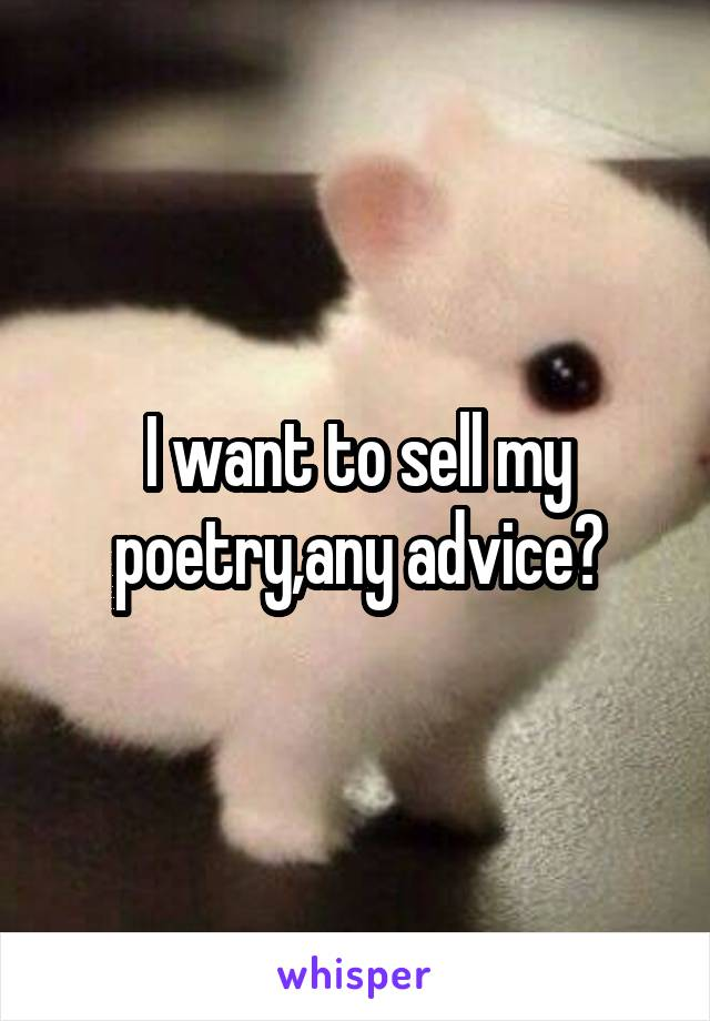 I want to sell my poetry,any advice?