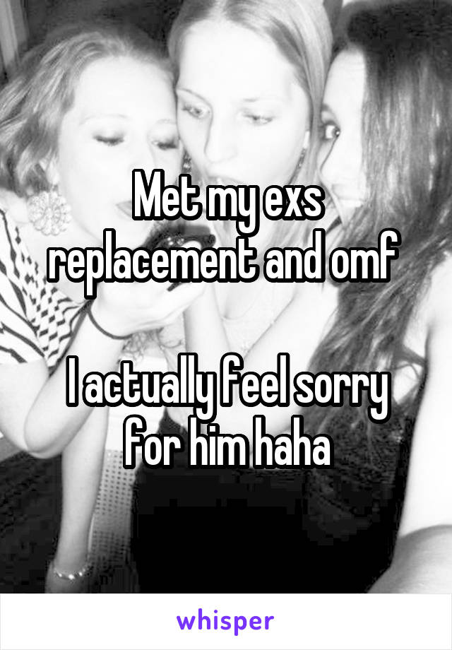 Met my exs replacement and omf   I actually feel sorry for him haha