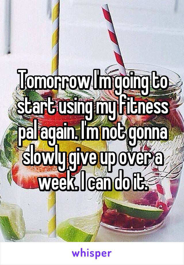 Tomorrow I'm going to start using my fitness pal again. I'm not gonna slowly give up over a week. I can do it.