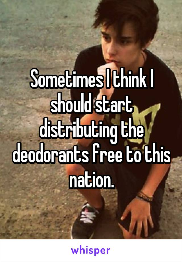 Sometimes I think I should start distributing the deodorants free to this nation.