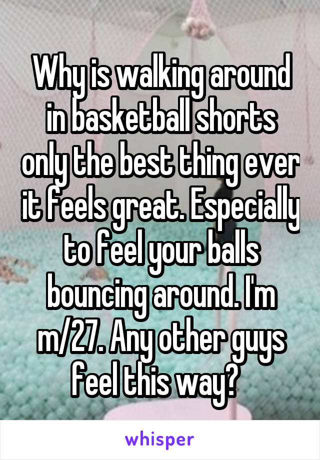 Why is walking around in basketball shorts only the best thing ever it feels great. Especially to feel your balls bouncing around. I'm m/27. Any other guys feel this way?