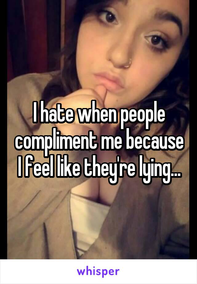 I hate when people compliment me because I feel like they're lying...