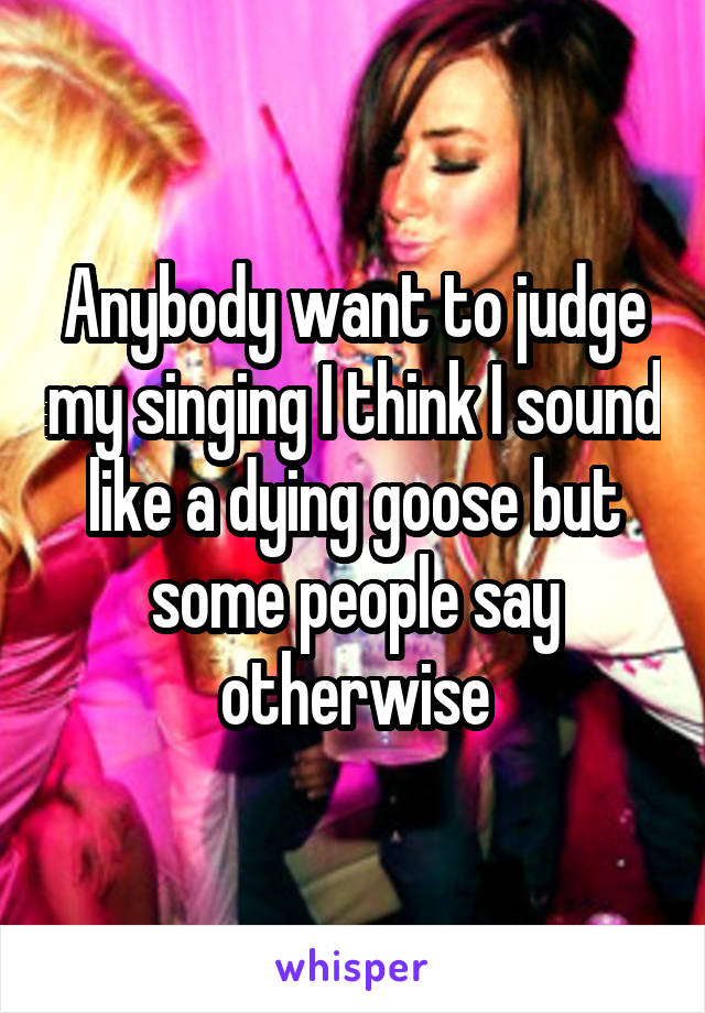 Anybody want to judge my singing I think I sound like a dying goose but some people say otherwise