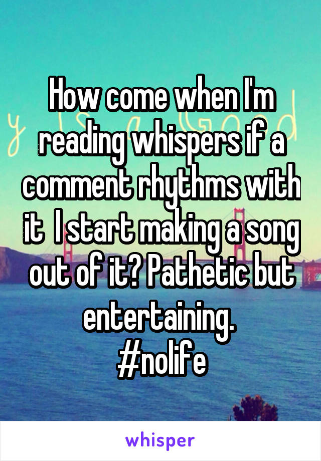 How come when I'm reading whispers if a comment rhythms with it  I start making a song out of it? Pathetic but entertaining.  #nolife