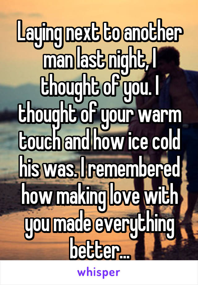 Laying next to another man last night, I thought of you. I thought of your warm touch and how ice cold his was. I remembered how making love with you made everything better...