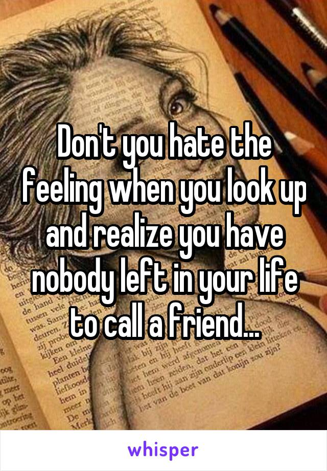Don't you hate the feeling when you look up and realize you have nobody left in your life to call a friend...