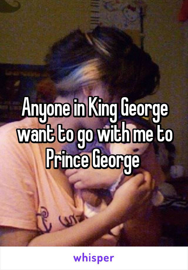 Anyone in King George want to go with me to Prince George