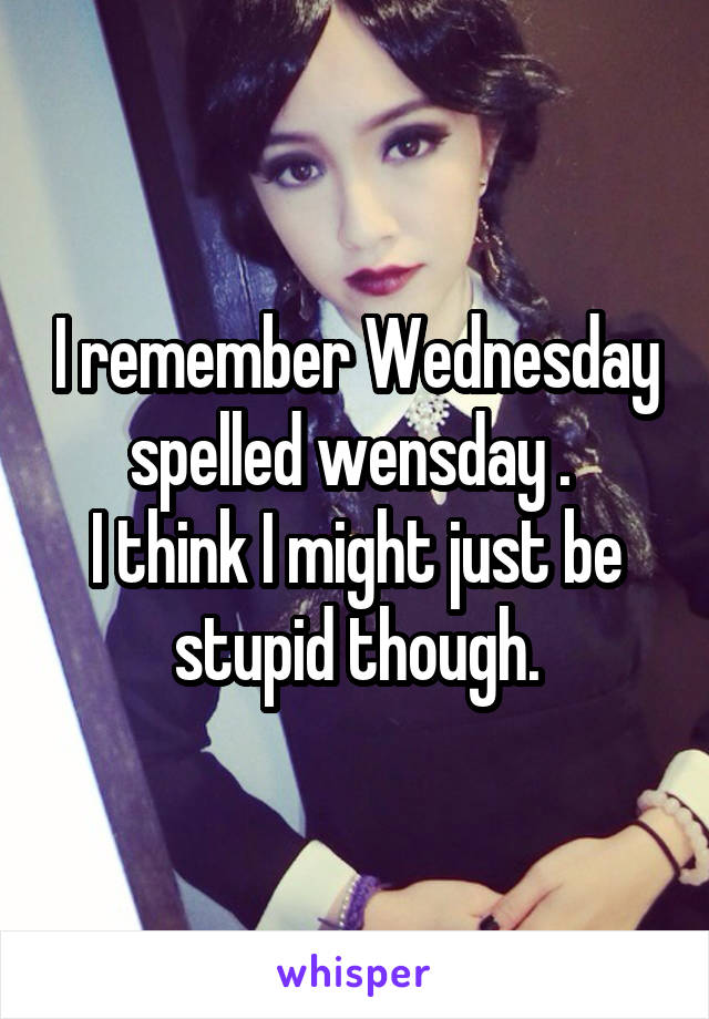 I remember Wednesday spelled wensday .  I think I might just be stupid though.
