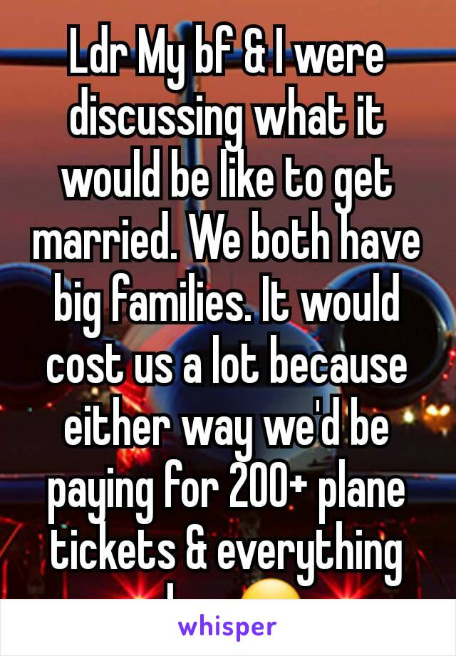 Ldr My bf & I were discussing what it would be like to get married. We both have big families. It would cost us a lot because either way we'd be paying for 200+ plane tickets & everything else. 😮