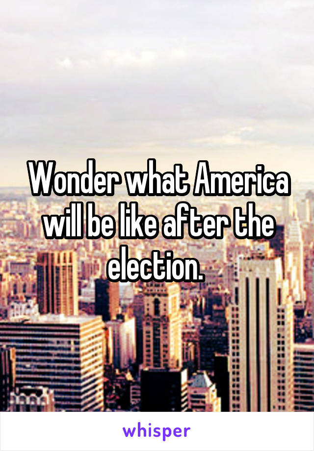 Wonder what America will be like after the election.