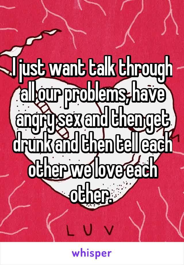I just want talk through all our problems, have angry sex and then get drunk and then tell each other we love each other.