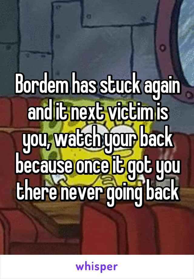 Bordem has stuck again and it next victim is you, watch your back because once it got you there never going back