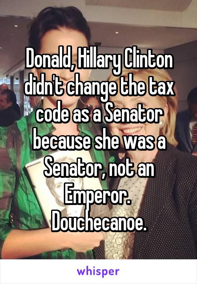 Donald, Hillary Clinton didn't change the tax code as a Senator because she was a Senator, not an Emperor.  Douchecanoe.
