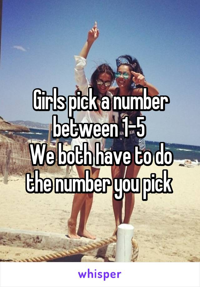 Girls pick a number between 1-5  We both have to do the number you pick