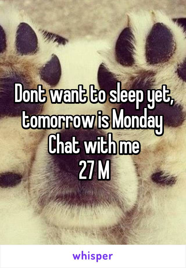 Dont want to sleep yet, tomorrow is Monday  Chat with me 27 M