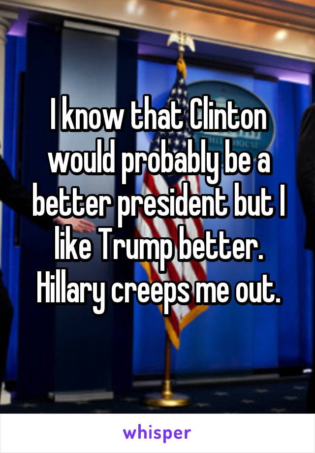 I know that Clinton would probably be a better president but I like Trump better. Hillary creeps me out.
