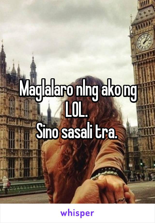 Maglalaro nlng ako ng LOL.  Sino sasali tra.