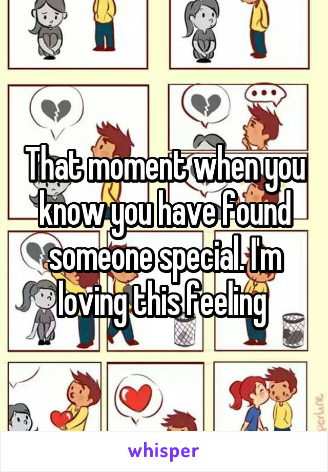 That moment when you know you have found someone special. I'm loving this feeling