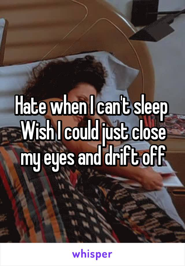 Hate when I can't sleep  Wish I could just close my eyes and drift off
