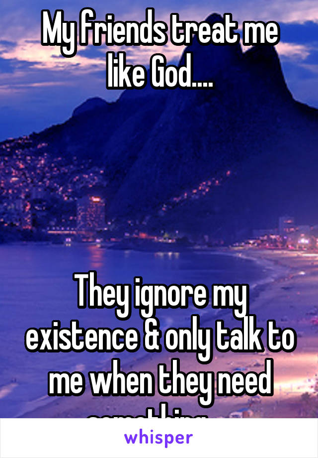 My friends treat me like God....     They ignore my existence & only talk to me when they need something ....