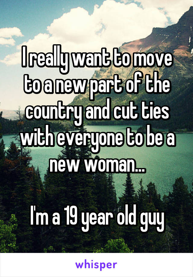 I really want to move to a new part of the country and cut ties with everyone to be a new woman...  I'm a 19 year old guy