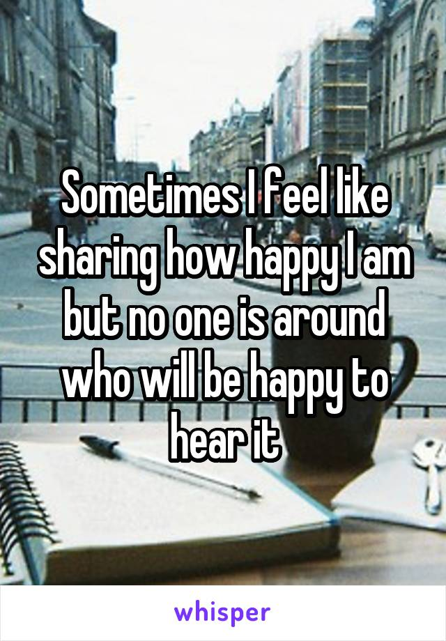 Sometimes I feel like sharing how happy I am but no one is around who will be happy to hear it