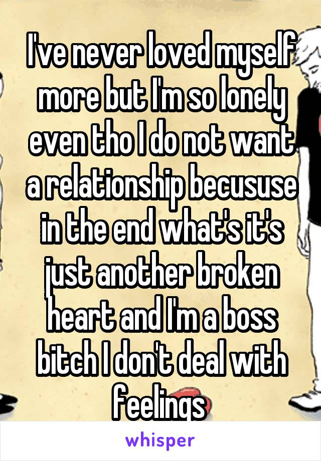 I've never loved myself more but I'm so lonely even tho I do not want a relationship becususe in the end what's it's just another broken heart and I'm a boss bitch I don't deal with feelings