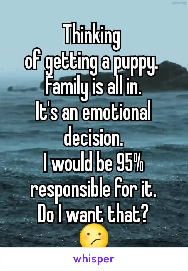 Thinking  of getting a puppy.  Family is all in. It's an emotional decision. I would be 95% responsible for it. Do I want that? 😕