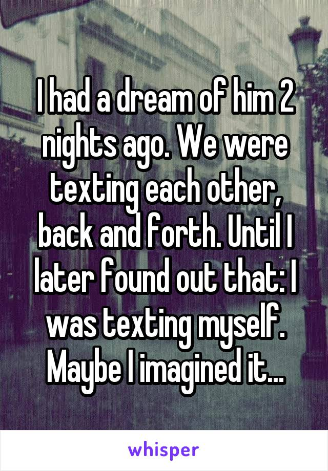 I had a dream of him 2 nights ago. We were texting each other, back and forth. Until I later found out that: I was texting myself. Maybe I imagined it...