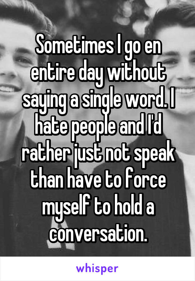 Sometimes I go en entire day without saying a single word. I hate people and I'd rather just not speak than have to force myself to hold a conversation.