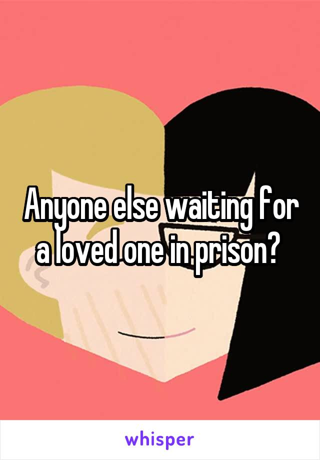 Anyone else waiting for a loved one in prison?