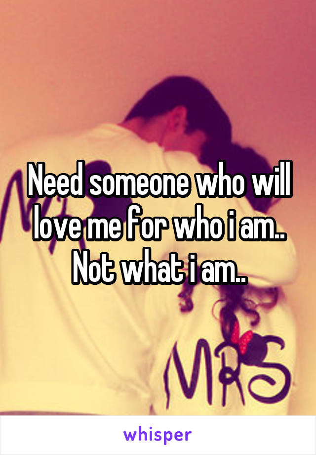 Need someone who will love me for who i am.. Not what i am..