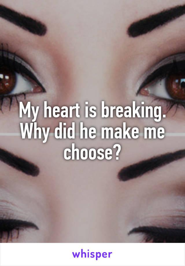 My heart is breaking. Why did he make me choose?