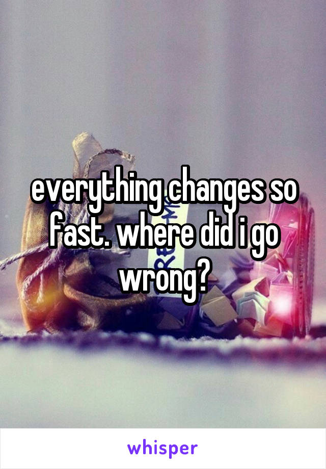 everything changes so fast. where did i go wrong?