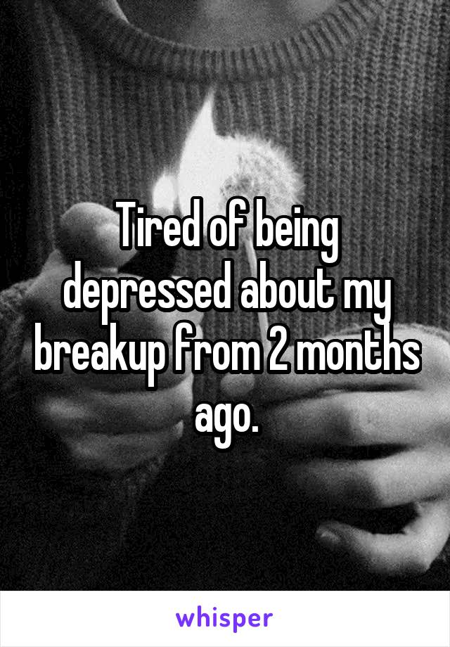 Tired of being depressed about my breakup from 2 months ago.