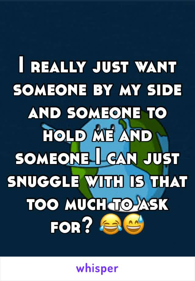 I really just want someone by my side and someone to hold me and someone I can just snuggle with is that too much to ask for? 😂😅