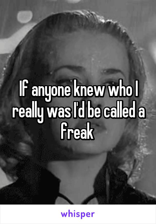 If anyone knew who I really was I'd be called a freak