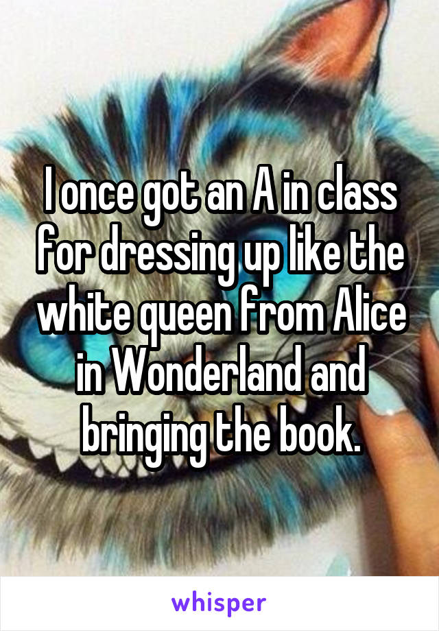 I once got an A in class for dressing up like the white queen from Alice in Wonderland and bringing the book.